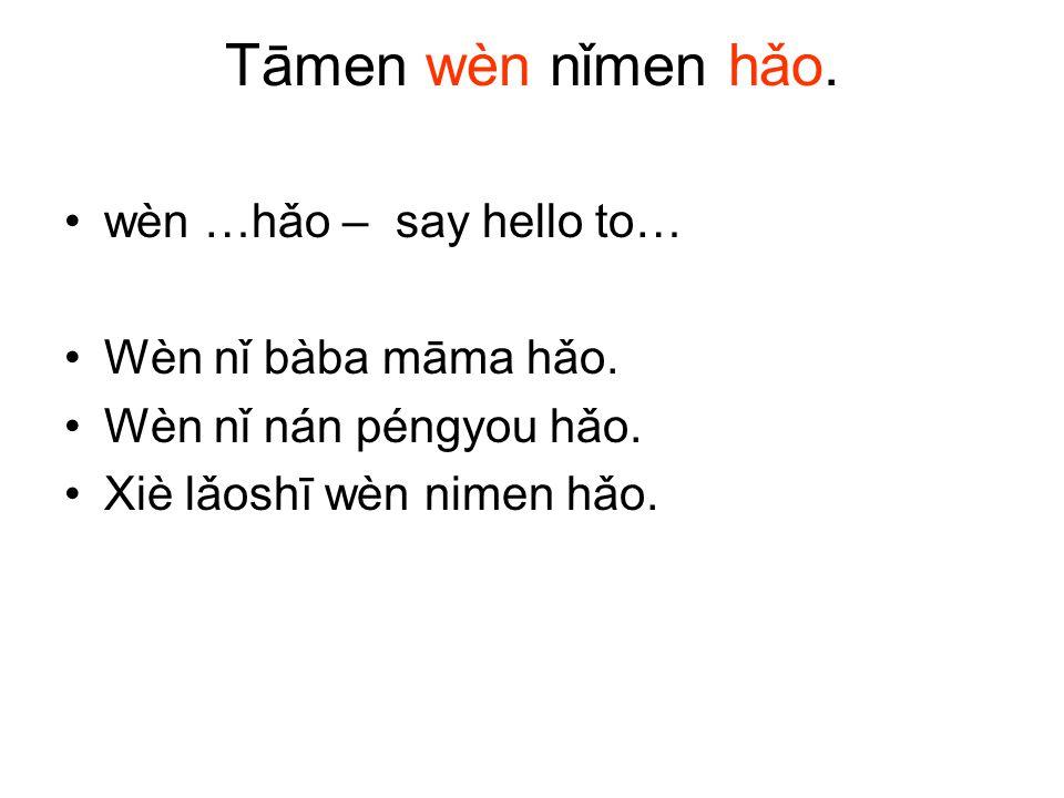Tāmen wèn nǐmen hǎo. wèn …hǎo – say hello to… Wèn nǐ bàba māma hǎo. Wèn nǐ nán péngyou hǎo. Xiè lǎoshī wèn nimen hǎo.