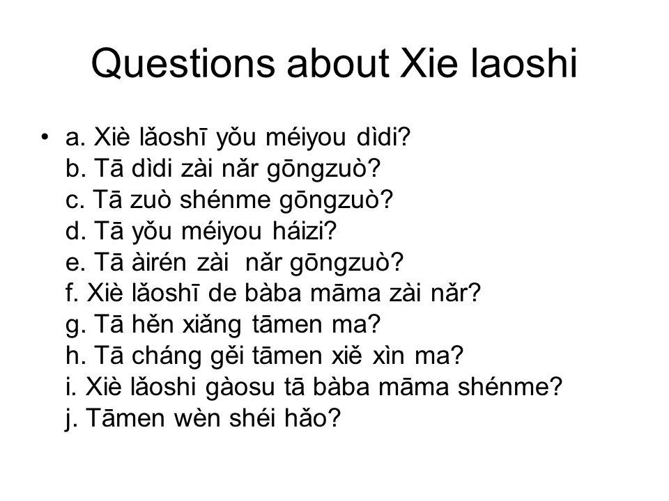 Questions about Xie laoshi a. Xiè lǎoshī yǒu méiyou dìdi? b. Tā dìdi zài nǎr gōngzuò? c. Tā zuò shénme gōngzuò? d. Tā yǒu méiyou háizi? e. Tā àirén zà