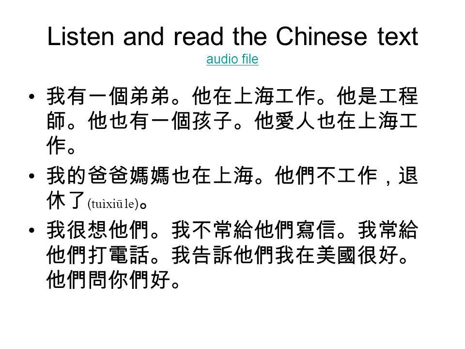 Listen and read the Chinese text audio file audio file 我有一個弟弟。他在上海工作。他是工程 師。他也有一個孩子。他愛人也在上海工 作。 我的爸爸媽媽也在上海。他們不工作,退 休了 ( tuìxiū le ) 。 我很想他們。我不常給他們寫信。我