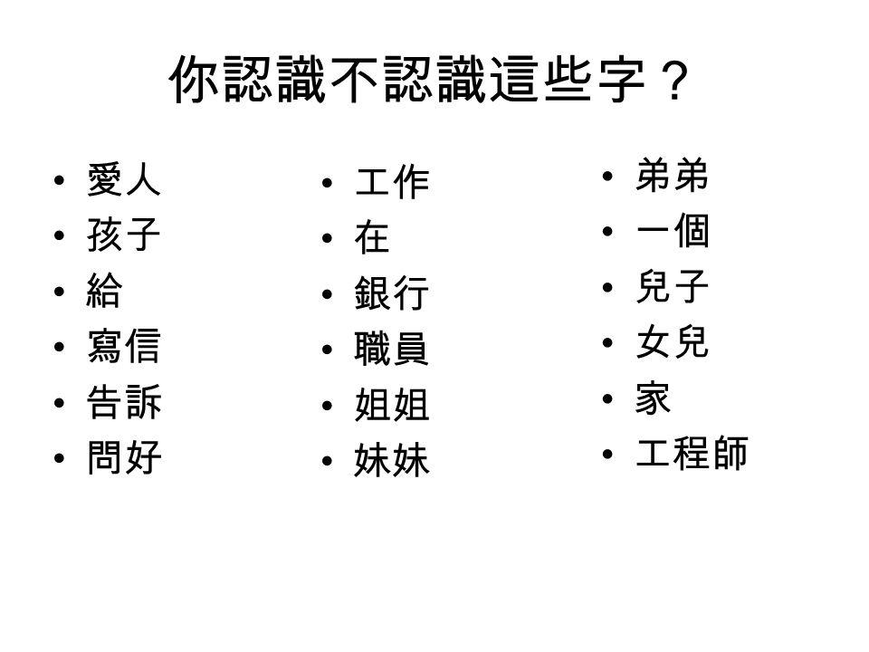 你認識不認識這些字? 愛人 孩子 給 寫信 告訴 問好 工作 在 銀行 職員 姐姐 妹妹 弟弟 一個 兒子 女兒 家 工程師
