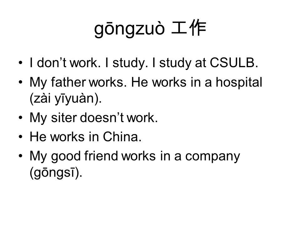 gōngzuò bu gōngzuò.工作不工作 Does your father work. No, he doesn't work.