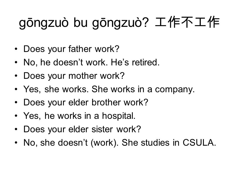 gōngzuò bu gōngzuò. 工作不工作 Does your father work. No, he doesn't work.