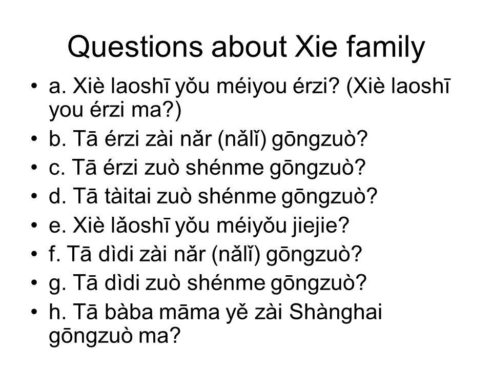 Questions about Xie family a. Xiè laoshī yǒu méiyou érzi? (Xiè laoshī you érzi ma?) b. Tā érzi zài nǎr (nǎlǐ) gōngzuò? c. Tā érzi zuò shénme gōngzuò?