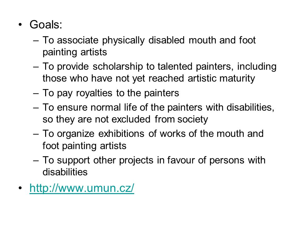 Goals: –To associate physically disabled mouth and foot painting artists –To provide scholarship to talented painters, including those who have not yet reached artistic maturity –To pay royalties to the painters –To ensure normal life of the painters with disabilities, so they are not excluded from society –To organize exhibitions of works of the mouth and foot painting artists –To support other projects in favour of persons with disabilities http://www.umun.cz/