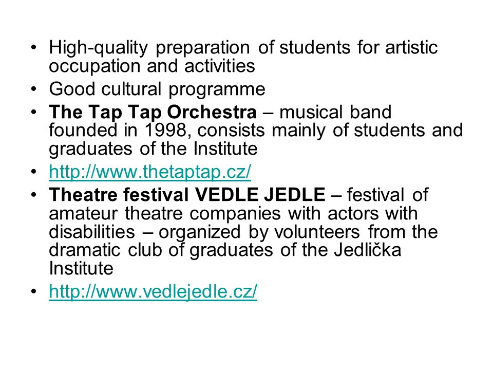 High-quality preparation of students for artistic occupation and activities Good cultural programme The Tap Tap Orchestra – musical band founded in 1998, consists mainly of students and graduates of the Institute http://www.thetaptap.cz/ Theatre festival VEDLE JEDLE – festival of amateur theatre companies with actors with disabilities – organized by volunteers from the dramatic club of graduates of the Jedlička Institute http://www.vedlejedle.cz/