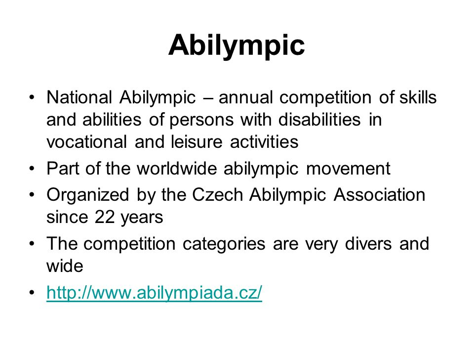 Abilympic National Abilympic – annual competition of skills and abilities of persons with disabilities in vocational and leisure activities Part of the worldwide abilympic movement Organized by the Czech Abilympic Association since 22 years The competition categories are very divers and wide http://www.abilympiada.cz/