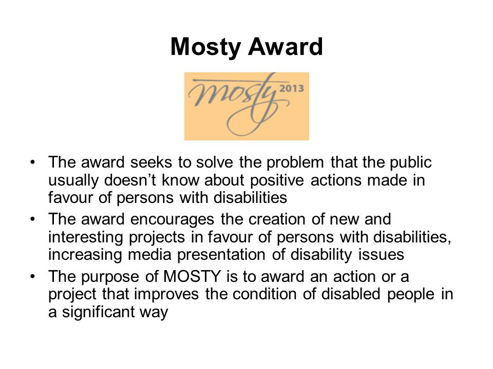 Mosty Award The award seeks to solve the problem that the public usually doesn't know about positive actions made in favour of persons with disabilities The award encourages the creation of new and interesting projects in favour of persons with disabilities, increasing media presentation of disability issues The purpose of MOSTY is to award an action or a project that improves the condition of disabled people in a significant way