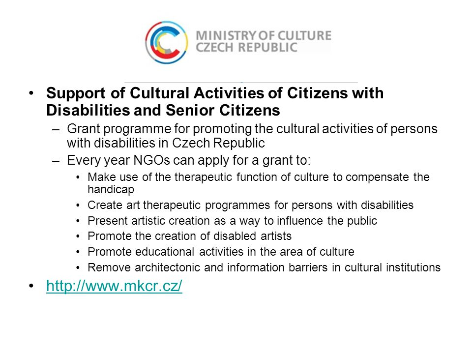 Support of Cultural Activities of Citizens with Disabilities and Senior Citizens –Grant programme for promoting the cultural activities of persons with disabilities in Czech Republic –Every year NGOs can apply for a grant to: Make use of the therapeutic function of culture to compensate the handicap Create art therapeutic programmes for persons with disabilities Present artistic creation as a way to influence the public Promote the creation of disabled artists Promote educational activities in the area of culture Remove architectonic and information barriers in cultural institutions http://www.mkcr.cz/