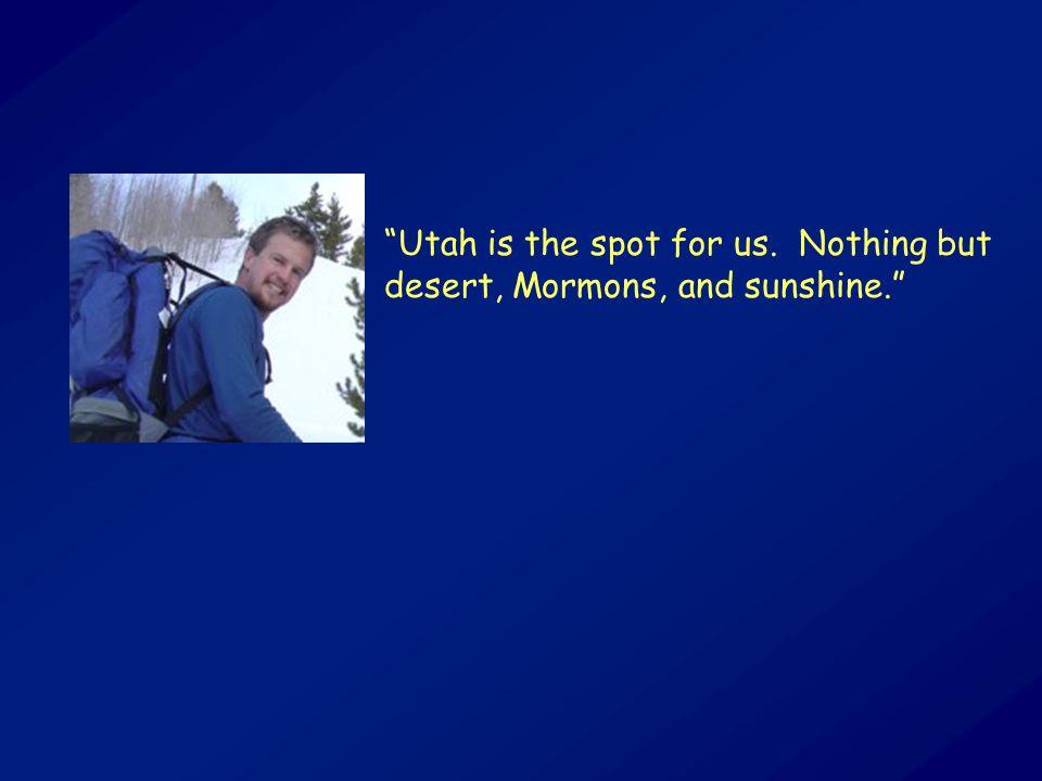 """Utah is the spot for us. Nothing but desert, Mormons, and sunshine."""
