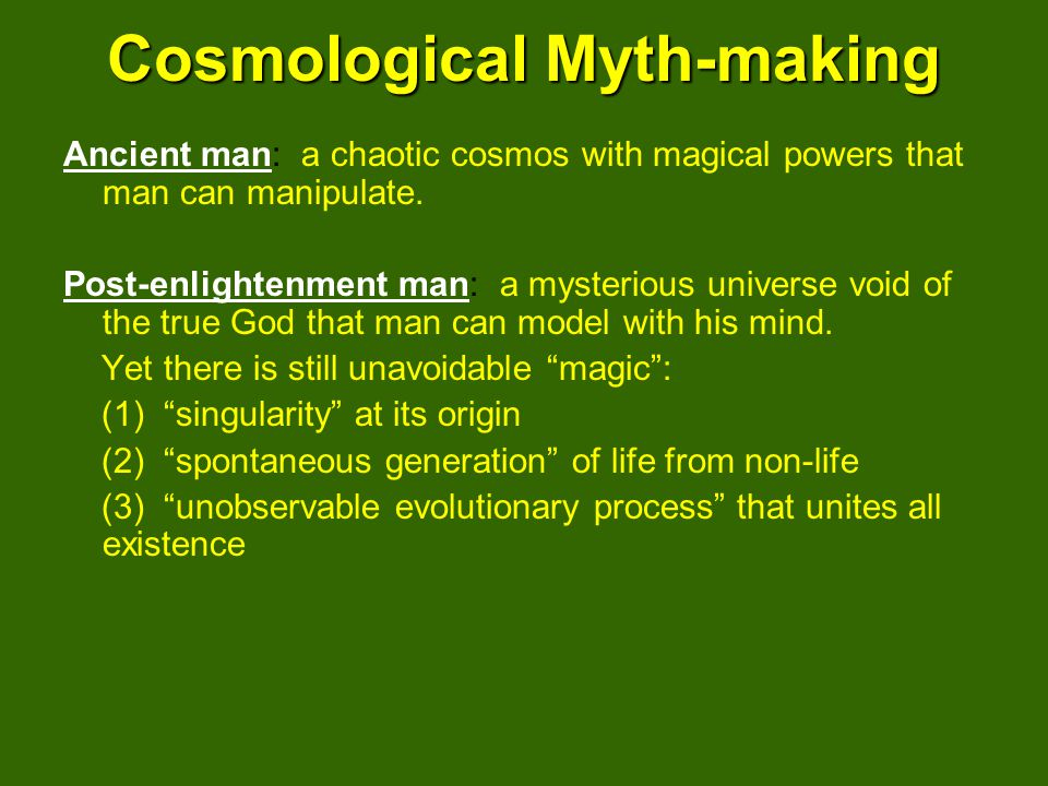 Cosmological Myth-making Ancient man: a chaotic cosmos with magical powers that man can manipulate.