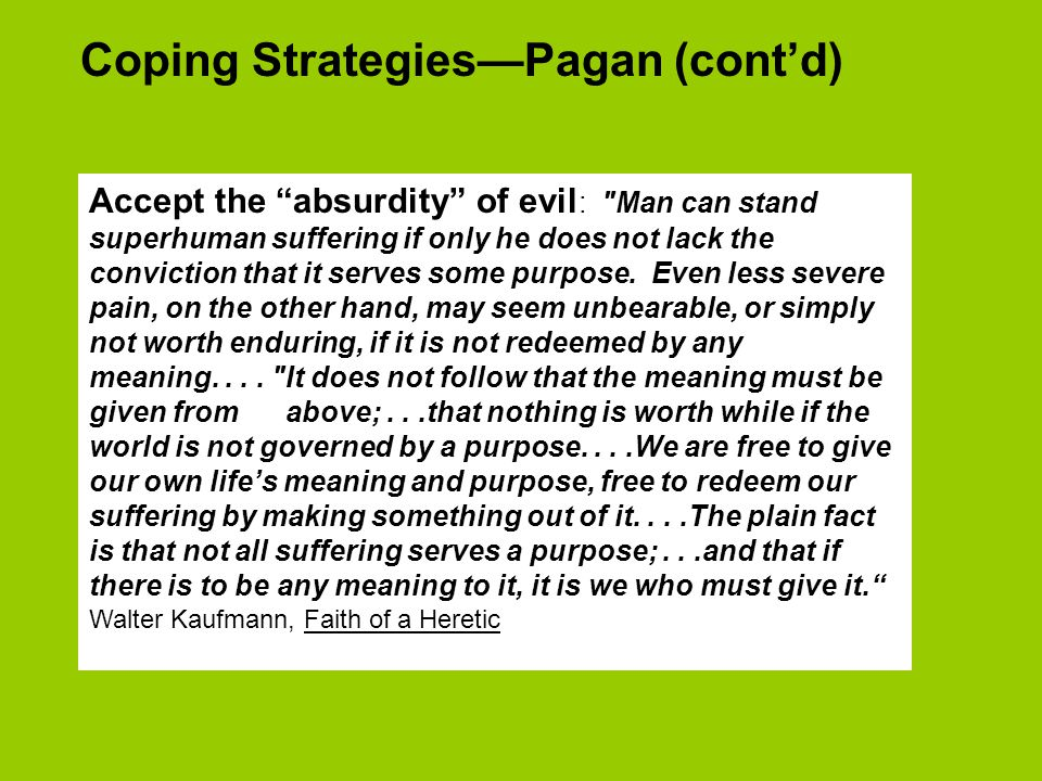 Coping Strategies—Pagan (cont'd) Accept the absurdity of evil : Man can stand superhuman suffering if only he does not lack the conviction that it serves some purpose.