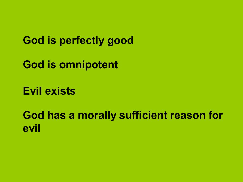 God is perfectly good God is omnipotent Evil exists God has a morally sufficient reason for evil