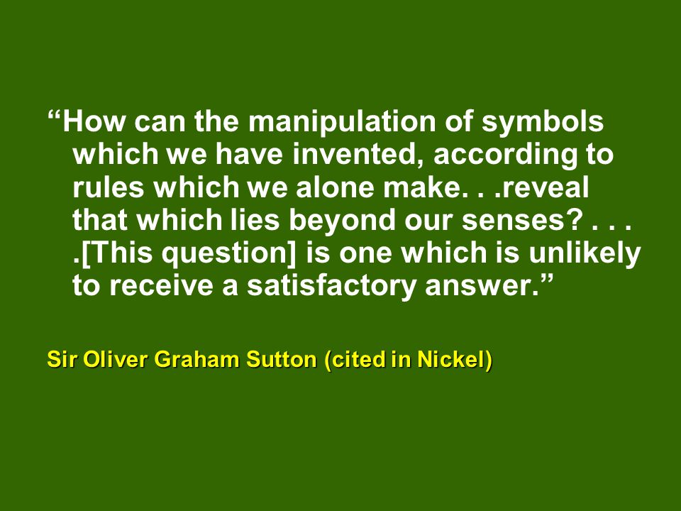 How can the manipulation of symbols which we have invented, according to rules which we alone make...reveal that which lies beyond our senses?....[This question] is one which is unlikely to receive a satisfactory answer. Sir Oliver Graham Sutton (cited in Nickel)