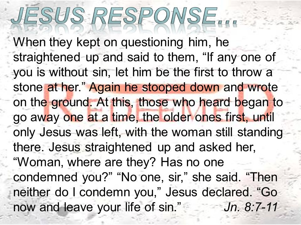 When they kept on questioning him, he straightened up and said to them, If any one of you is without sin, let him be the first to throw a stone at her. Again he stooped down and wrote on the ground.