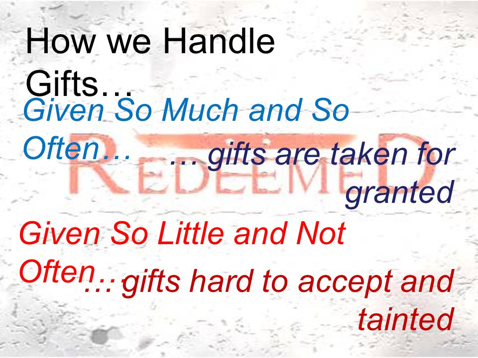 Both ways we Handle Gifts are… Given So Much and So Often… … gifts are taken for granted Given So Little and Not Often… … gifts hard to accept and tainted