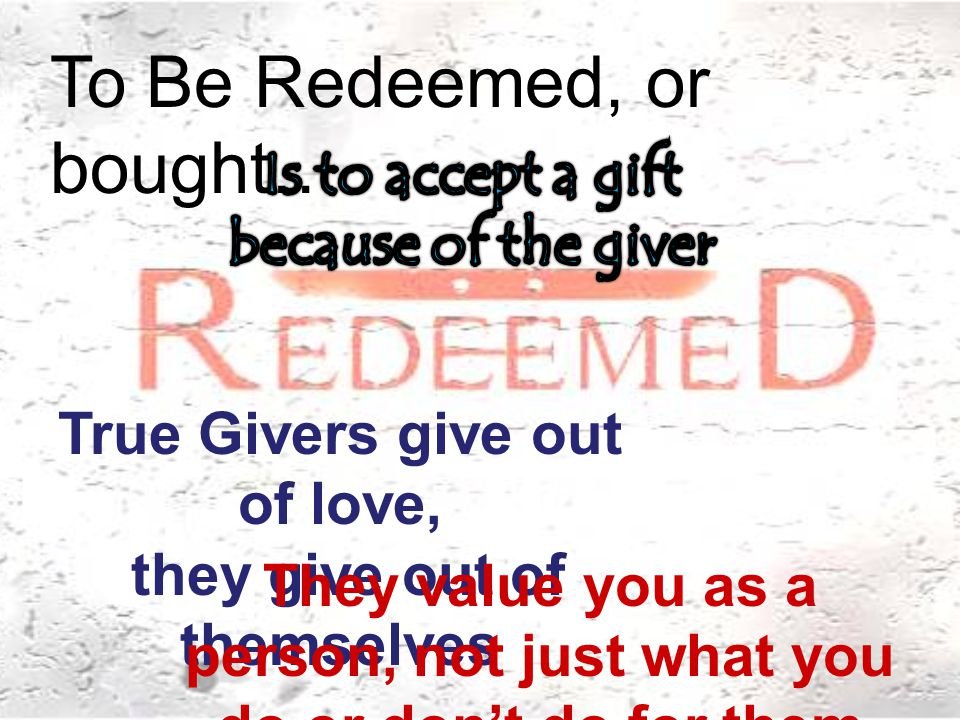 To Be Redeemed, or bought… True Givers give out of love, they give out of themselves They value you as a person, not just what you do or don't do for them