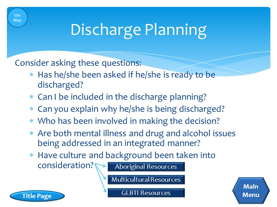  Has he/she been asked if he/she is ready to be discharged?  Can I be included in the discharge planning?  Can you explain why he/she is being disc