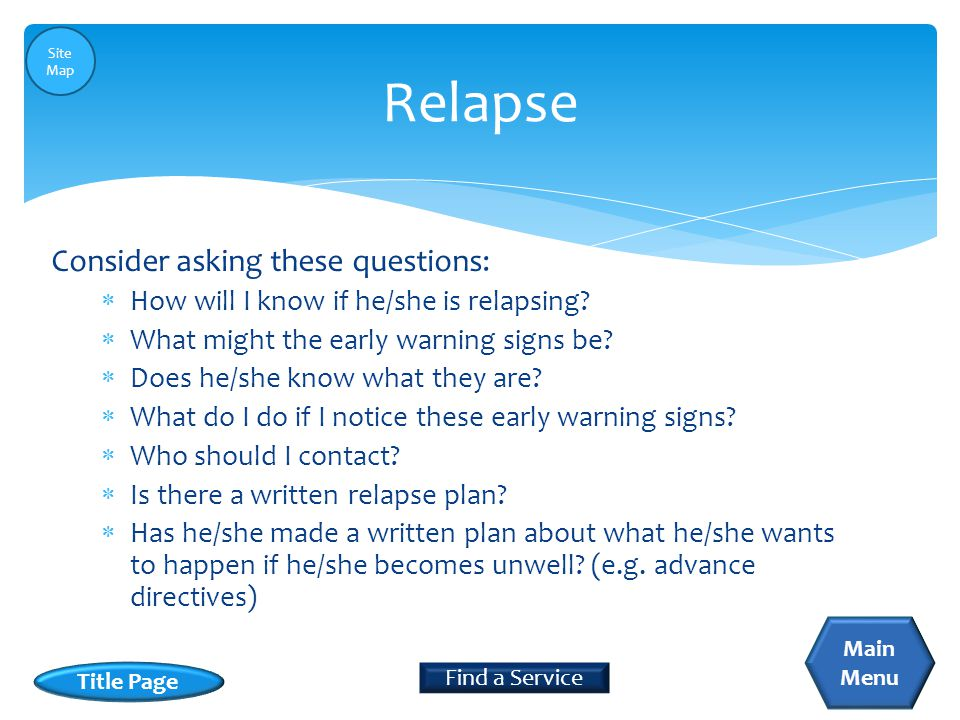  How will I know if he/she is relapsing?  What might the early warning signs be?  Does he/she know what they are?  What do I do if I notice these