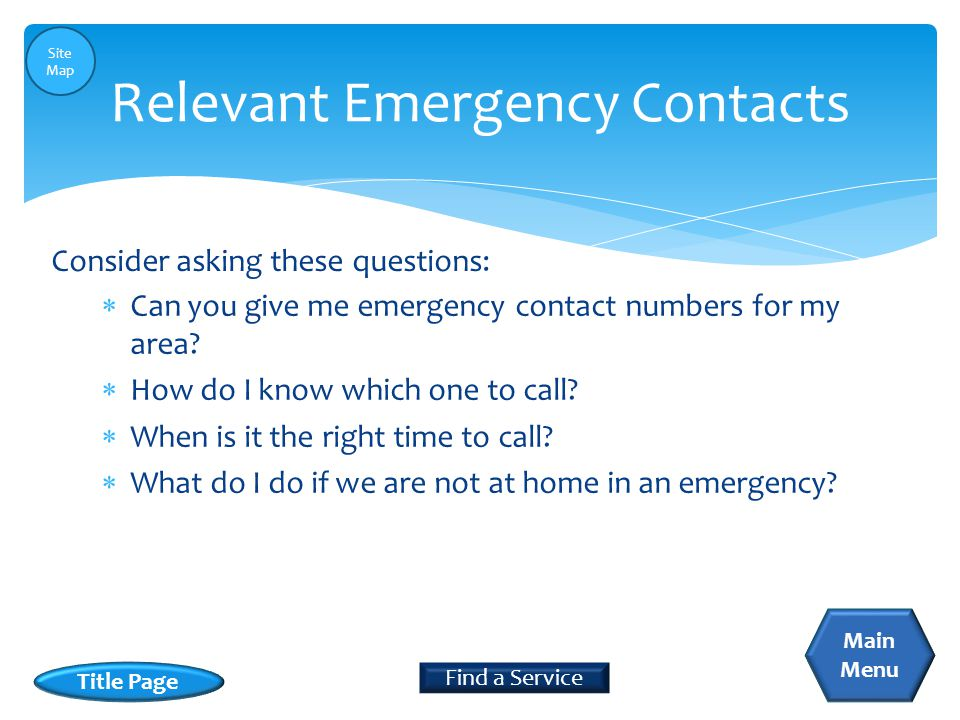  Can you give me emergency contact numbers for my area?  How do I know which one to call?  When is it the right time to call?  What do I do if we