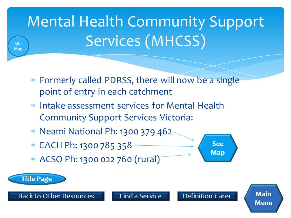  Formerly called PDRSS, there will now be a single point of entry in each catchment  Intake assessment services for Mental Health Community Support Services Victoria:  Neami National Ph: 1300 379 462  EACH Ph: 1300 785 358  ACSO Ph: 1300 022 760 (rural) Mental Health Community Support Services (MHCSS) Back to Other Resources Title Page Main Menu Definition Carer See Map Find a Service Site Map