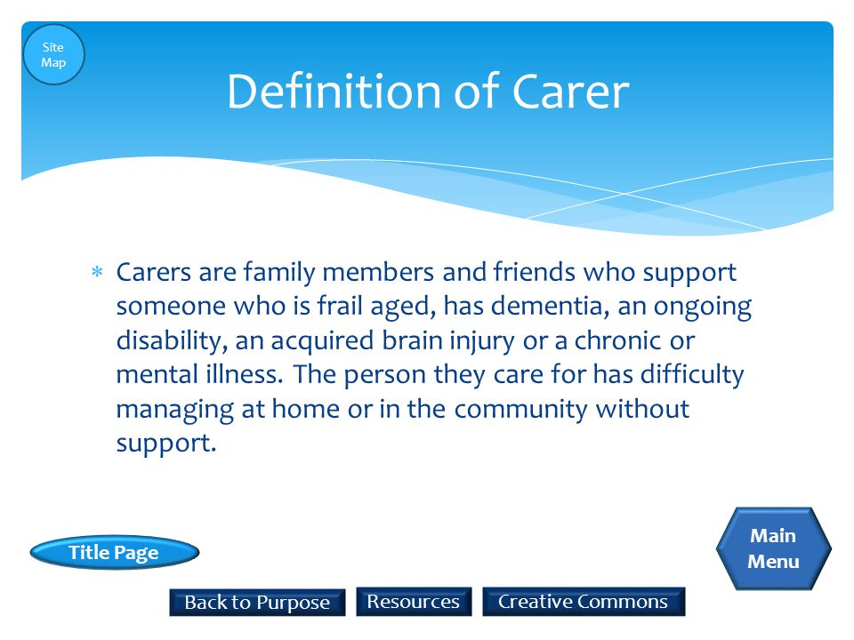  Carers are family members and friends who support someone who is frail aged, has dementia, an ongoing disability, an acquired brain injury or a chro