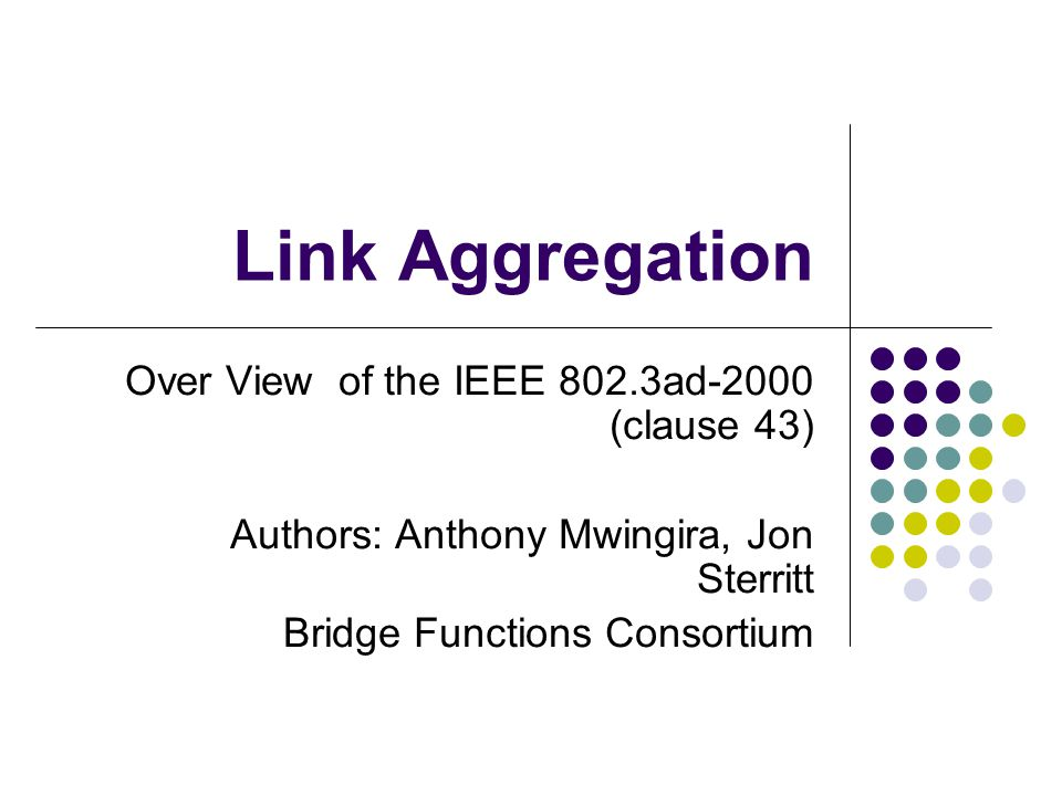 Link Aggregation Over View of the IEEE 802.3ad-2000 (clause 43) Authors: Anthony Mwingira, Jon Sterritt Bridge Functions Consortium