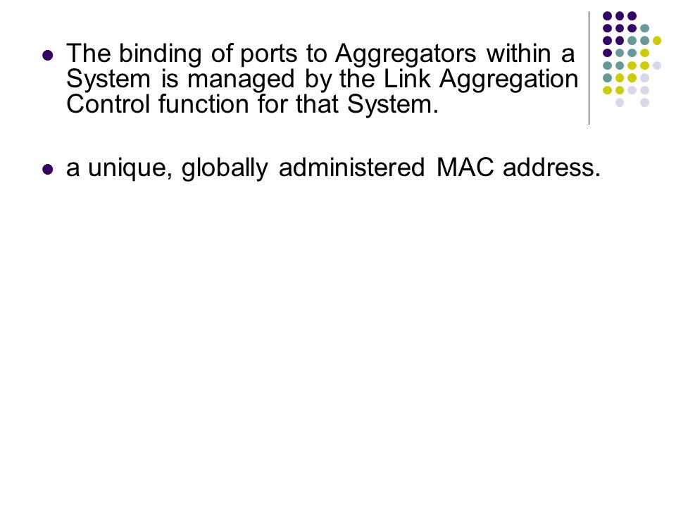The binding of ports to Aggregators within a System is managed by the Link Aggregation Control function for that System. a unique, globally administer