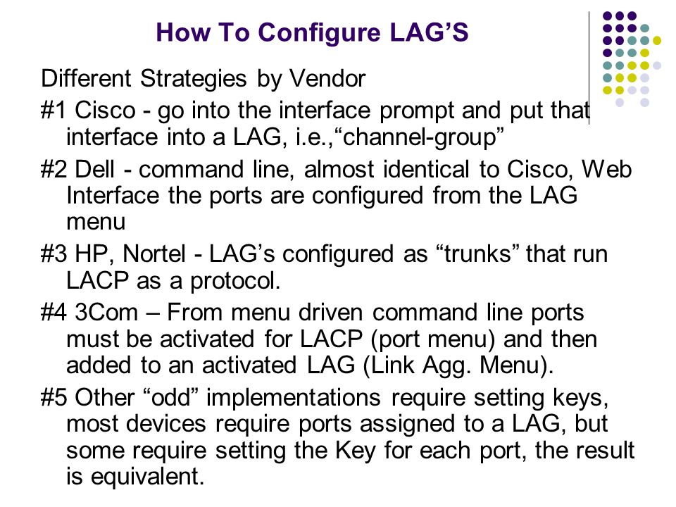 """How To Configure LAG'S Different Strategies by Vendor #1 Cisco - go into the interface prompt and put that interface into a LAG, i.e.,""""channel-group"""""""