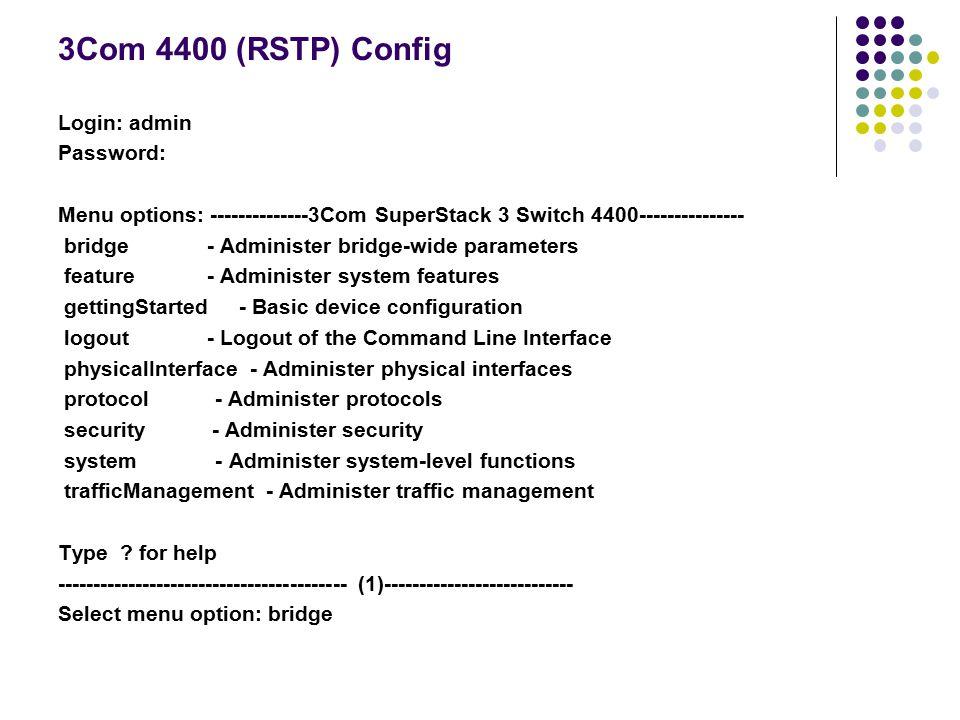 3Com 4400 (RSTP) Config Login: admin Password: Menu options: --------------3Com SuperStack 3 Switch 4400--------------- bridge - Administer bridge-wid