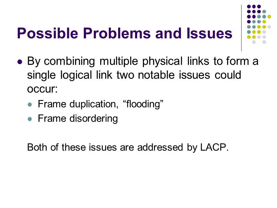 """Possible Problems and Issues By combining multiple physical links to form a single logical link two notable issues could occur: Frame duplication, """"fl"""