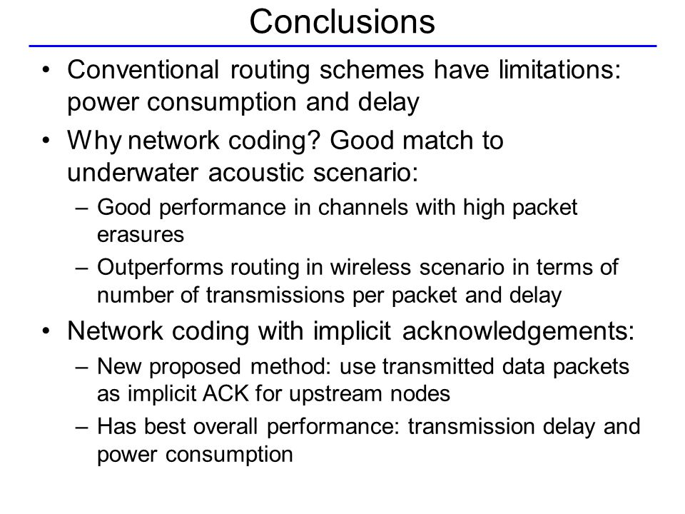 Conclusions Conventional routing schemes have limitations: power consumption and delay Why network coding.