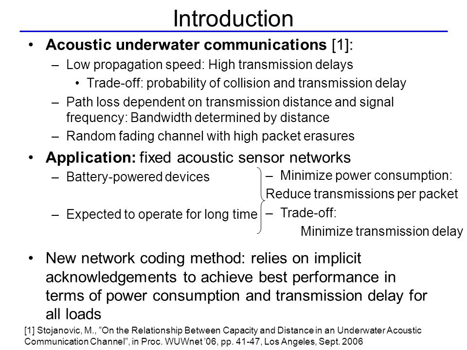 Introduction Acoustic underwater communications [1]: –Low propagation speed: High transmission delays Trade-off: probability of collision and transmission delay –Path loss dependent on transmission distance and signal frequency: Bandwidth determined by distance –Random fading channel with high packet erasures Application: fixed acoustic sensor networks –Battery-powered devices –Expected to operate for long time New network coding method: relies on implicit acknowledgements to achieve best performance in terms of power consumption and transmission delay for all loads [1] Stojanovic, M., On the Relationship Between Capacity and Distance in an Underwater Acoustic Communication Channel , in Proc.