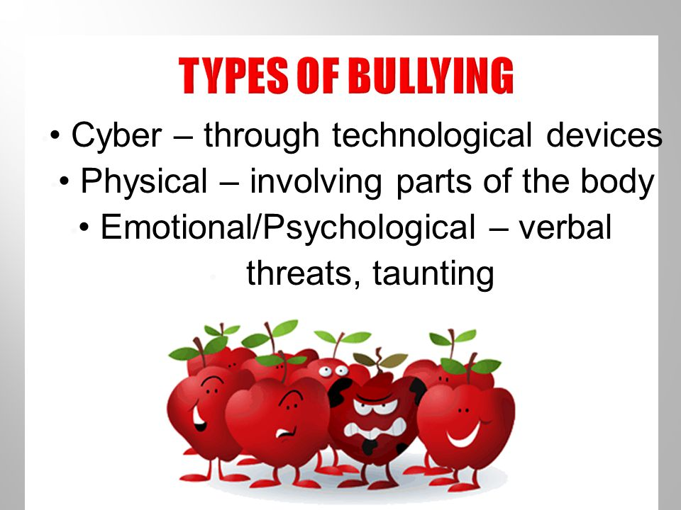 Cyber – through technological devices Physical – involving parts of the body Emotional/Psychological – verbal threats, taunting