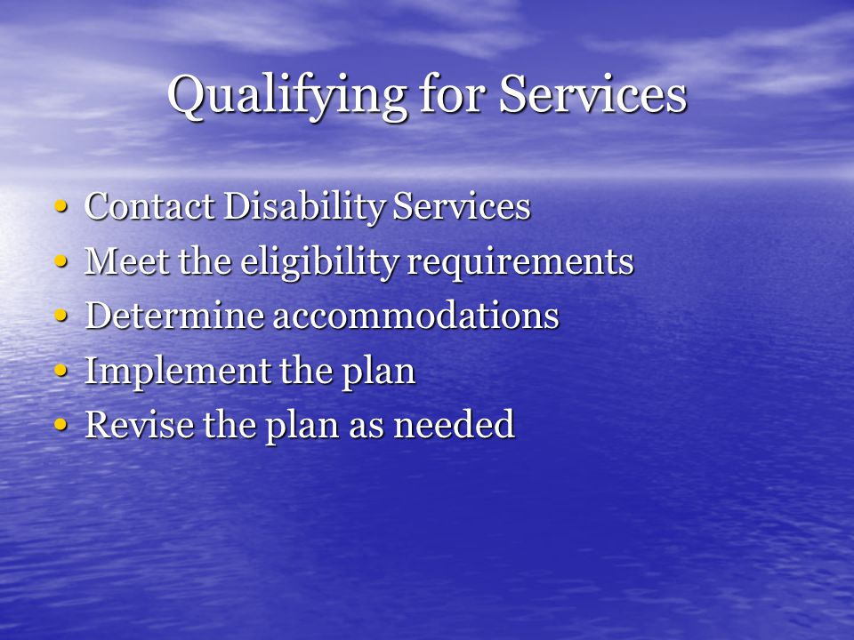Qualifying for Services Contact Disability Services Contact Disability Services Meet the eligibility requirements Meet the eligibility requirements De