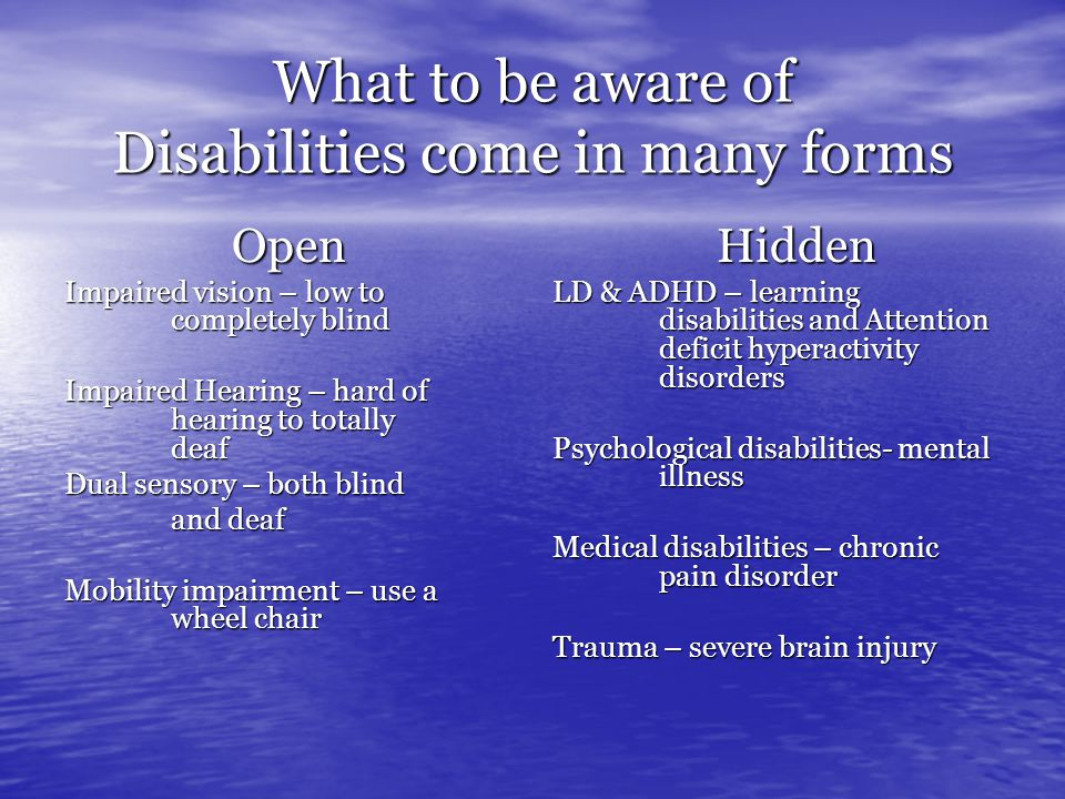 What to be aware of Disabilities come in many forms Open Impaired vision – low to completely blind Impaired Hearing – hard of hearing to totally deaf