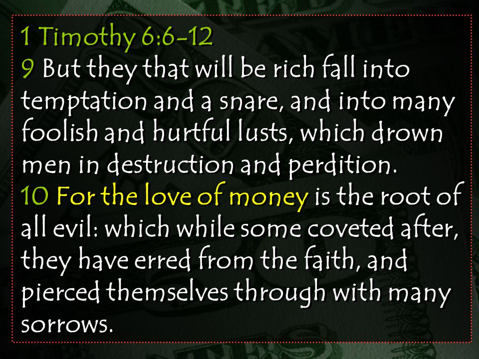1 Timothy 6:6-12 9 But they that will be rich fall into temptation and a snare, and into many foolish and hurtful lusts, which drown men in destruction and perdition.