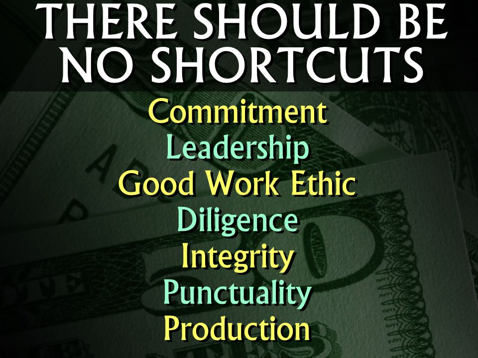 THERE SHOULD BE NO SHORTCUTS Commitment Leadership Good Work Ethic Diligence Integrity Punctuality Production Commitment Leadership Good Work Ethic Diligence Integrity Punctuality Production