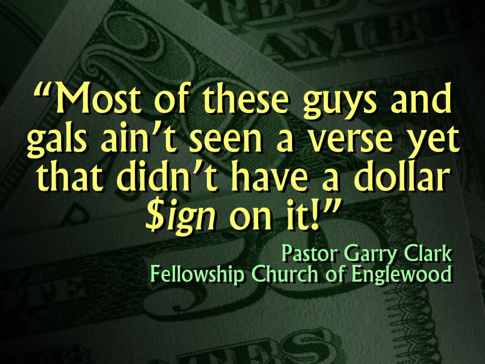 Most of these guys and gals ain't seen a verse yet that didn't have a dollar $ign on it! Pastor Garry Clark Fellowship Church of Englewood