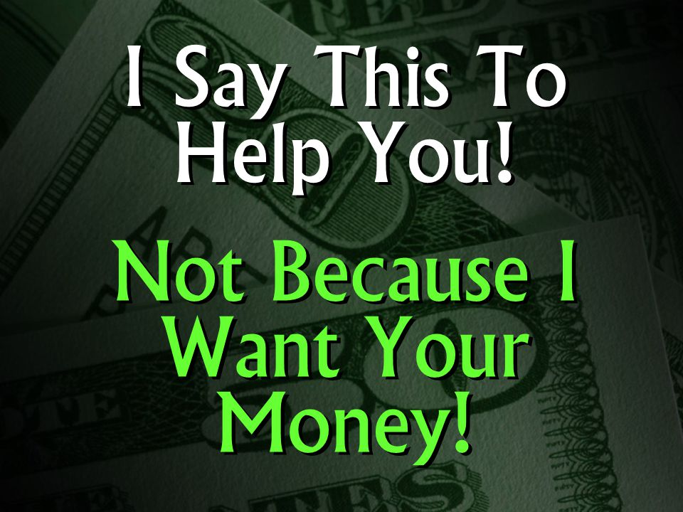 I Say This To Help You! Not Because I Want Your Money!