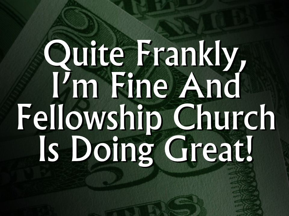 Quite Frankly, I'm Fine And Fellowship Church Is Doing Great!