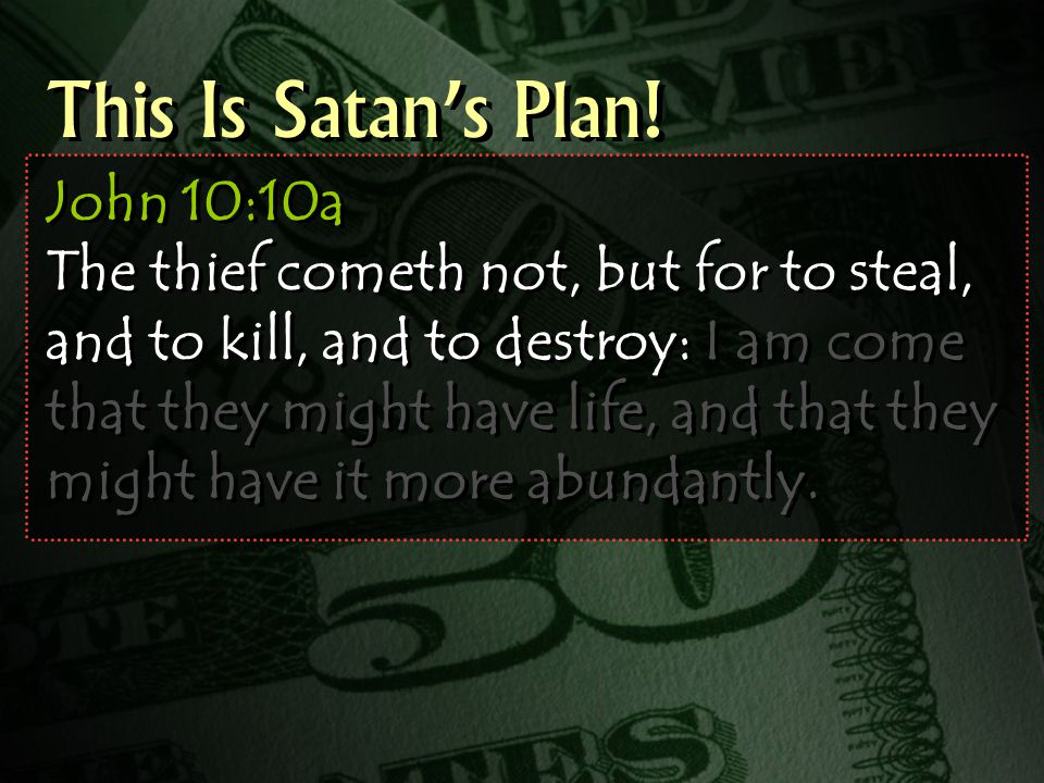 John 10:10a The thief cometh not, but for to steal, and to kill, and to destroy: I am come that they might have life, and that they might have it more abundantly.
