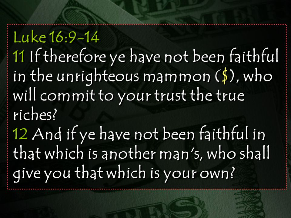 Luke 16:9-14 11 If therefore ye have not been faithful in the unrighteous mammon ($), who will commit to your trust the true riches.