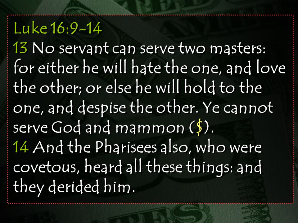 Luke 16:9-14 13 No servant can serve two masters: for either he will hate the one, and love the other; or else he will hold to the one, and despise the other.
