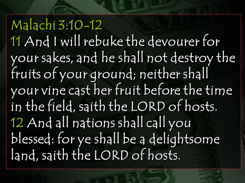 Malachi 3:10-12 11 And I will rebuke the devourer for your sakes, and he shall not destroy the fruits of your ground; neither shall your vine cast her fruit before the time in the field, saith the LORD of hosts.