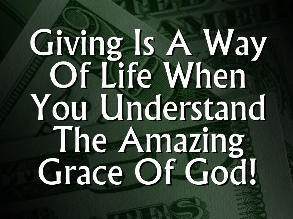 Giving Is A Way Of Life When You Understand The Amazing Grace Of God!