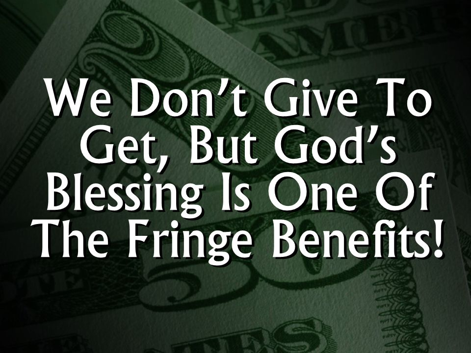 We Don't Give To Get, But God's Blessing Is One Of The Fringe Benefits!