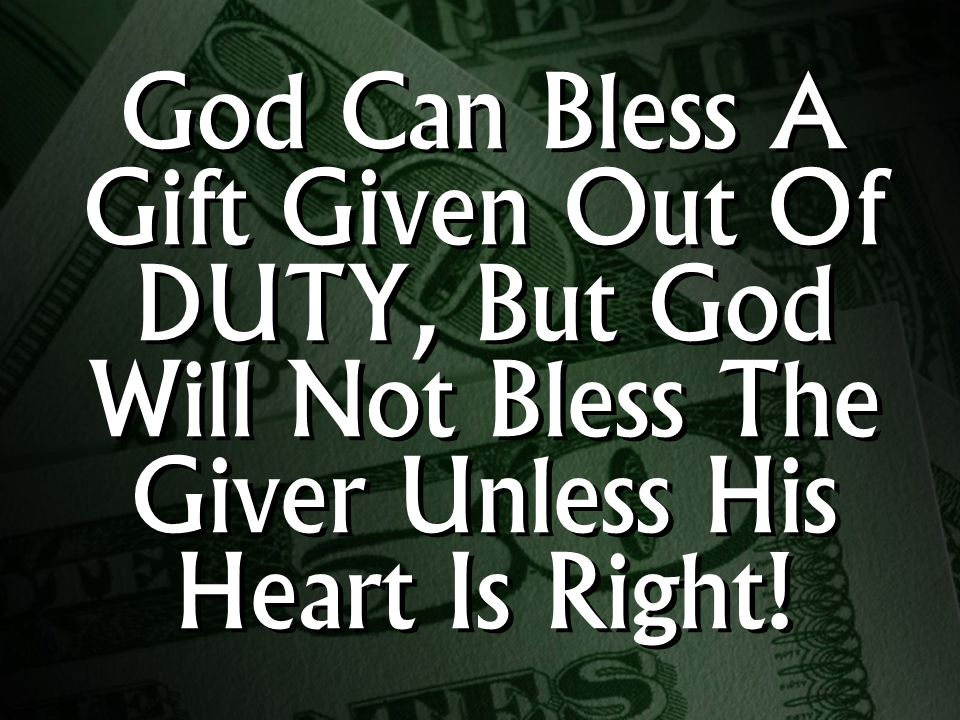 God Can Bless A Gift Given Out Of DUTY, But God Will Not Bless The Giver Unless His Heart Is Right!