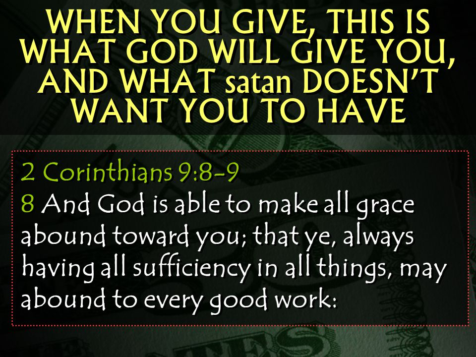 2 Corinthians 9:8-9 8 And God is able to make all grace abound toward you; that ye, always having all sufficiency in all things, may abound to every good work: WHEN YOU GIVE, THIS IS WHAT GOD WILL GIVE YOU, AND WHAT satan DOESN'T WANT YOU TO HAVE