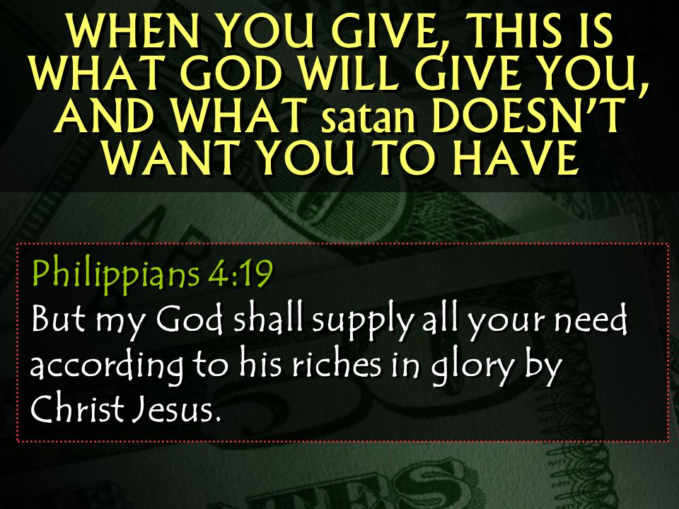 WHEN YOU GIVE, THIS IS WHAT GOD WILL GIVE YOU, AND WHAT satan DOESN'T WANT YOU TO HAVE Philippians 4:19 But my God shall supply all your need according to his riches in glory by Christ Jesus.