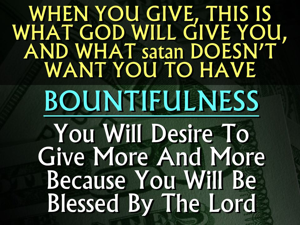 WHEN YOU GIVE, THIS IS WHAT GOD WILL GIVE YOU, AND WHAT satan DOESN'T WANT YOU TO HAVE BOUNTIFULNESS You Will Desire To Give More And More Because You Will Be Blessed By The Lord BOUNTIFULNESS You Will Desire To Give More And More Because You Will Be Blessed By The Lord